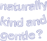 Naturally kind and gentle?